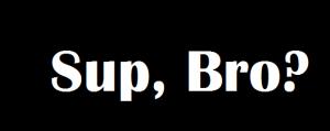 sup, bro