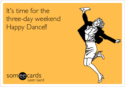 its-time-for-the-three-day-weekend-happy-dance-3cf76